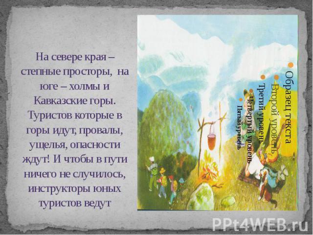 На севере края – степные просторы, на юге – холмы и Кавказские горы. Туристов которые в горы идут, провалы, ущелья, опасности ждут! И чтобы в пути ничего не случилось, инструкторы юных туристов ведут