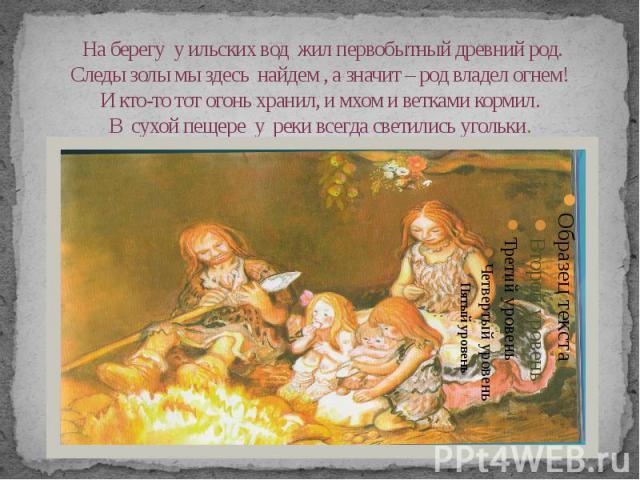 На берегу у ильских вод жил первобытный древний род. Следы золы мы здесь найдем , а значит – род владел огнем! И кто-то тот огонь хранил, и мхом и ветками кормил. В сухой пещере у реки всегда светились угольки.