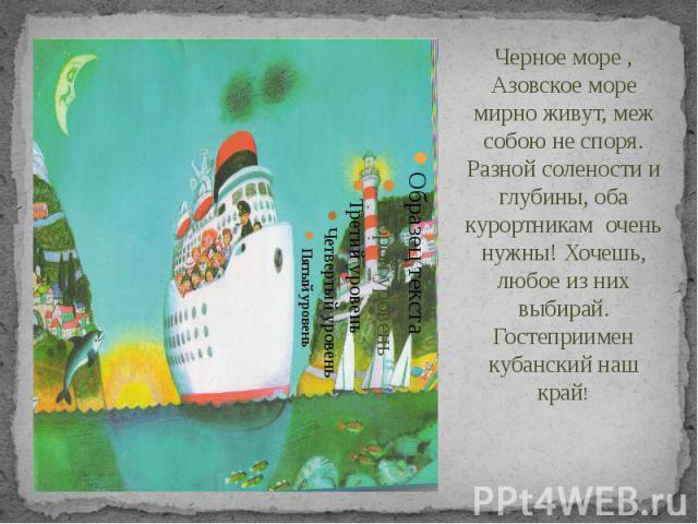 Черное море , Азовское море мирно живут, меж собою не споря. Разной солености и глубины, оба курортникам очень нужны! Хочешь, любое из них выбирай. Гостеприимен кубанский наш край! Черное море , Азовское море мирно живут, меж собою не споря. Разной …