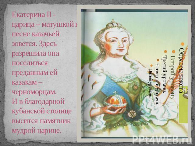 Екатерина II - царица – матушкой в песне казачьей зовется. Здесь разрешила она поселиться преданным ей казакам –черноморцам. И в благодарной кубанской столице высится памятник мудрой царице.