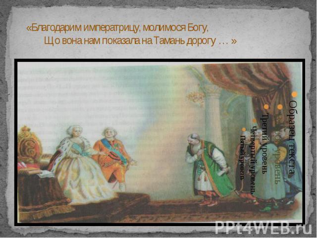 «Благодарим императрицу, молимося Богу, Що вона нам показала на Тамань дорогу … »
