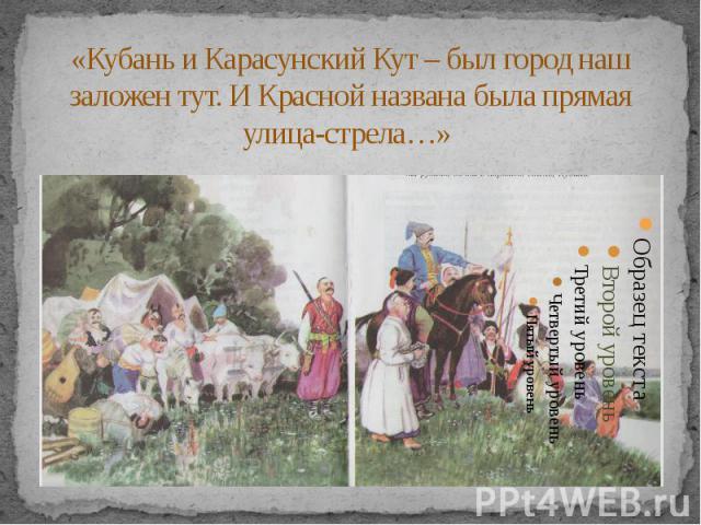 «Кубань и Карасунский Кут – был город наш заложен тут. И Красной названа была прямая улица-стрела…»