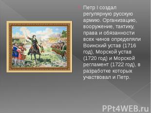 Петр I создал регулярную русскую армию. Организацию, вооружение, тактику, права