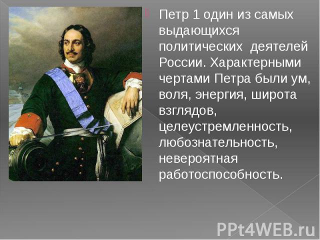 Петр 1 один из самых выдающихся политических деятелей России. Характерными чертами Петра были ум, воля, энергия, широта взглядов, целеустремленность, любознательность, невероятная работоспособность. Петр 1 один из самых выдающихся политических деяте…