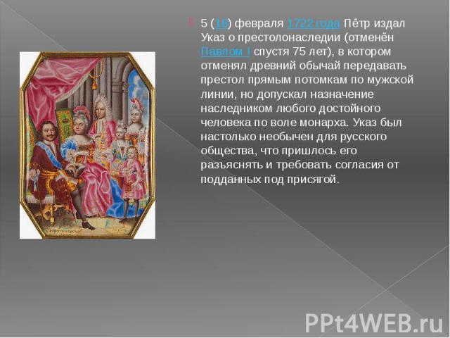 5 (16) февраля 1722 года Пётр издал Указ о престолонаследии (отменён Павлом I спустя 75 лет), в котором отменял древний обычай передавать престол прямым потомкам по мужской линии, но допускал назначение наследником любого достойного человека по воле…