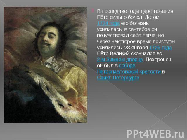 В последние годы царствования Пётр сильно болел. Летом 1724 года его болезнь усилилась, в сентябре он почувствовал себя легче, но через некоторое время приступы усилились. 28 января 1725 года Пётр Великий скончался во 2-м Зимнем дворце. Похоронен он…