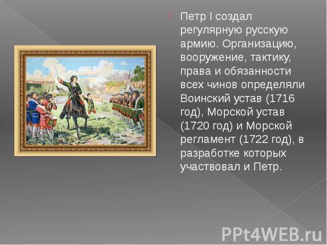 Петр I создал регулярную русскую армию. Организацию, вооружение, тактику, права и обязанности всех чинов определяли Воинский устав (1716 год), Морской устав (1720 год) и Морской регламент (1722 год), в разработке которых участвовал и Петр. Петр I со…