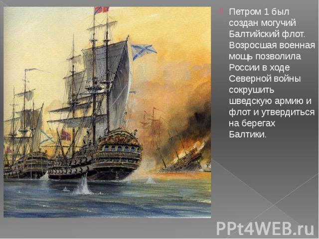 Петром 1 был создан могучий Балтийский флот. Возросшая военная мощь позволила России в ходе Северной войны сокрушить шведскую армию и флот и утвердиться на берегах Балтики. Петром 1 был создан могучий Балтийский флот. Возросшая военная мощь позволил…