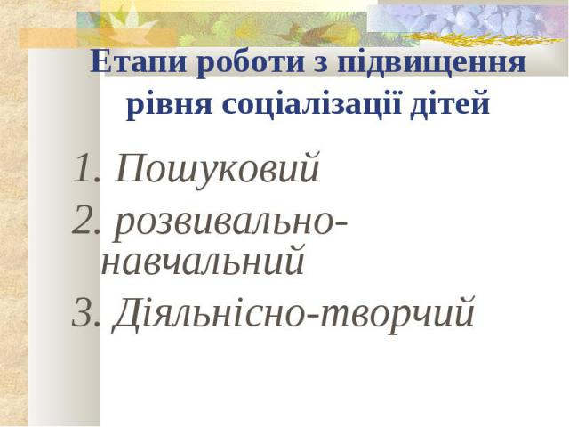 Етапи роботи з підвищення рівня соціалізації дітей1. Пошуковий 2. розвивально- навчальний3. Діяльнісно-творчий