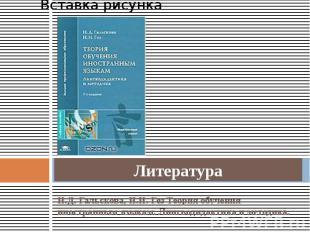 Литература Н.Д. Гальскова, Н.И. Гез Теория обучения иностранным языкам. Лингводи