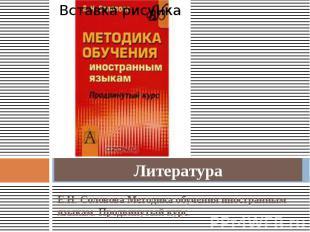 Литература Е.Н. Соловова Методика обучения иностранным языкам. Продвинутый курс.