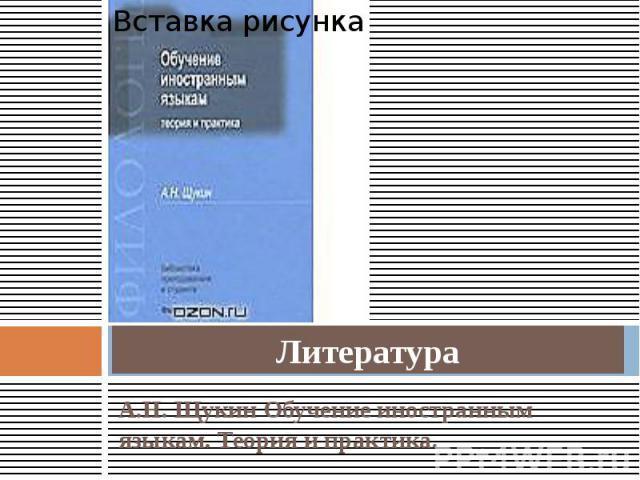 Литература А.Н. Щукин Обучение иностранным языкам. Теория и практика.
