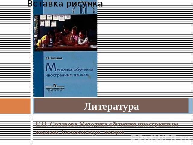 Литература Е.Н. Соловова Методика обучения иностранным языкам. Базовый курс лекций.