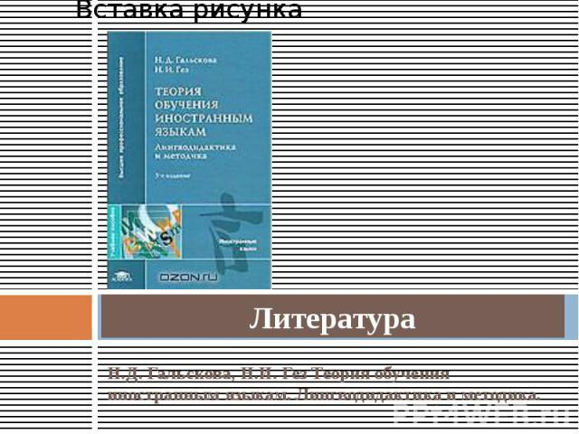 Литература Н.Д. Гальскова, Н.И. Гез Теория обучения иностранным языкам. Лингводидактика и методика.