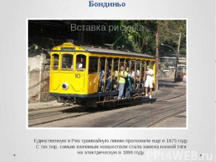 Бондиньо Единственную в Рио трамвайную линию проложили еще в 1875 году. С тех по