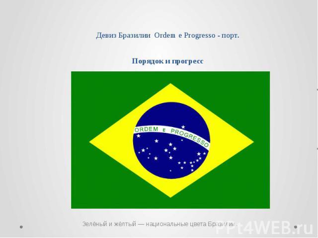 Девиз Бразилии Ordem e Progresso - порт. Порядок и прогресс Зелёный и жёлтый— национальные цвета Бразилии.