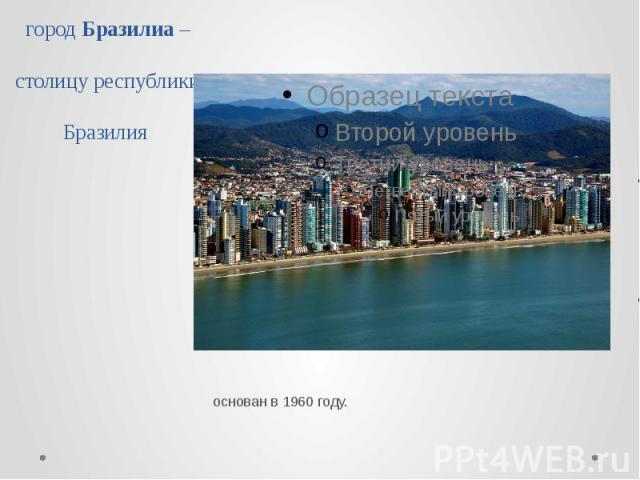 город Бразилиа – столицу республики Бразилия основан в 1960 году.