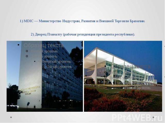 1) MDIC — Министерство Индустрии, Развития и Внешней Торговли Бразилии. 2) Дворец Планалту (рабочая резиденция президента республики).