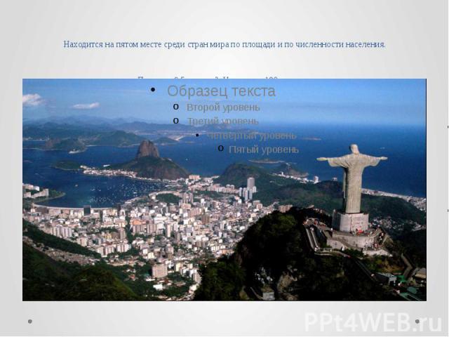 Находится на пятом месте среди стран мира по площади и по численности населения. Площадь 8.5 млн. км². Население 190 млн. чел