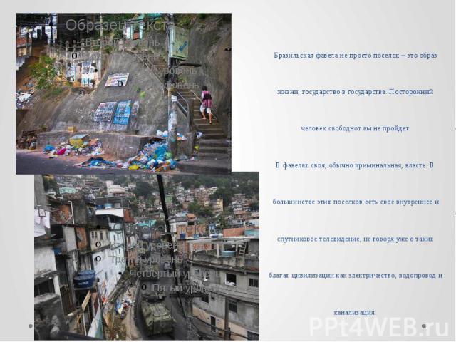 Бразильская фавела не просто поселок – это образ жизни, государство в государстве. Посторонний человек свободнот ам не пройдет. В фавелах своя, обычно криминальная, власть. В большинстве этих поселков есть свое внутреннее и спутниковое телевидение, …