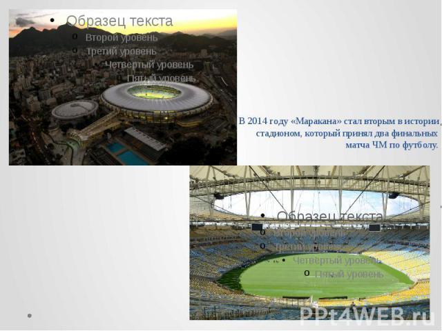 В 2014 году«Маракана» стал вторым в истории стадионом, который принял два финальных матчаЧМ по футболу.