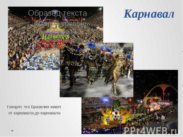 Карнавал Говорят, что Бразилия живет от карнавала до карнавала