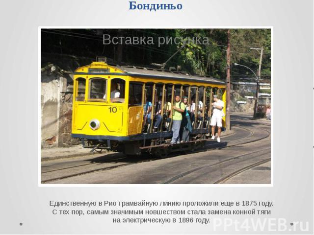Бондиньо Единственную в Рио трамвайную линию проложили еще в 1875 году. С тех пор, самым значимым новшеством стала замена конной тяги на электрическую в 1896 году.