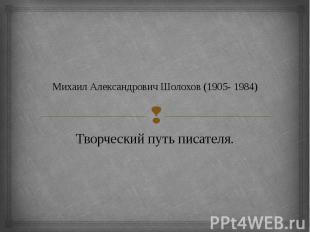 Михаил Александрович Шолохов (1905- 1984) Творческий путь писателя.