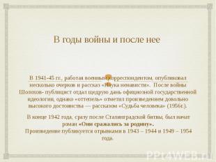 В годы войны и после нее В 1941-45 гг., работая военным корреспондентом, опублик
