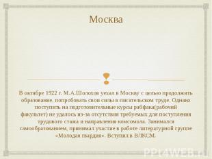 Москва В октябре 1922 г. М.А.Шолохов уехал в Москву с целью продолжить образован