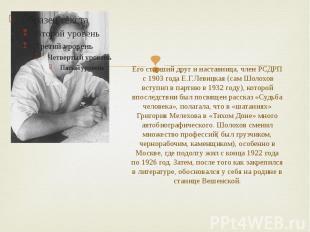 Его старший друг и наставница, член РСДРП с 1903 года Е.Г.Левицкая (сам Шолохов
