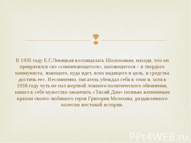 В 1935 году Е.Г.Левицкая восхищалась Шолоховым, находя, что он превратился «из «сомневающегося», шатающегося – в твердого коммуниста, знающего, куда идет, ясно видящего и цель, и средства достичь ее». Несомненно, писатель убеждал себя в этом и, хотя…