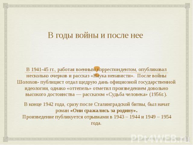 В годы войны и после нее В 1941-45 гг., работая военным корреспондентом, опубликовал несколько очерков и рассказ «Наука ненависти». После войны Шолохов- публицист отдал щедрую дань официозной государственной идеологии, однако «оттепель» отметил прои…