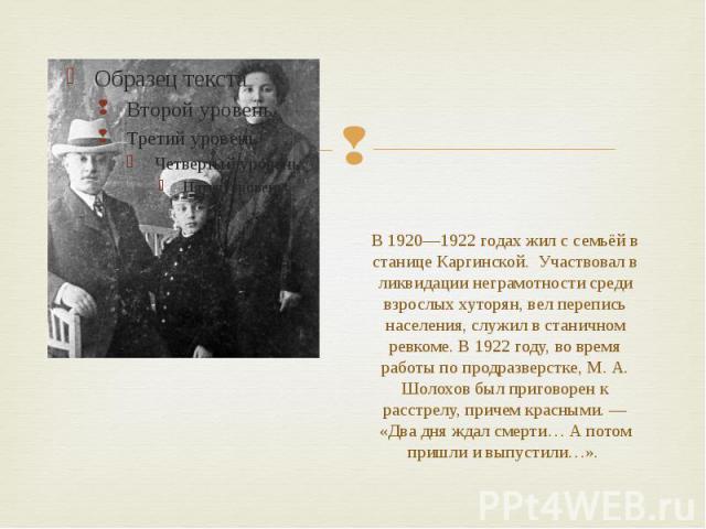 В 1920—1922 годах жил с семьёй в станице Каргинской. Участвовал в ликвидации неграмотности среди взрослых хуторян, вел перепись населения, служил в станичном ревкоме. В 1922 году, во время работы по продразверстке, М. А. Шолохов был приговорен к рас…