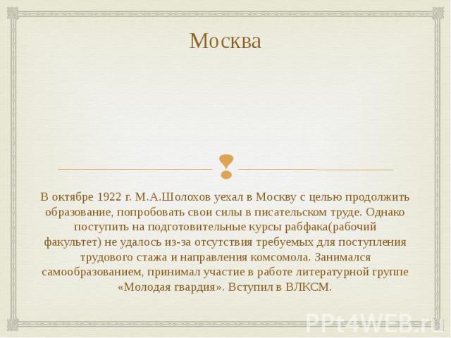 Москва В октябре 1922 г. М.А.Шолохов уехал в Москву с целью продолжить образование, попробовать свои силы в писательском труде. Однако поступить на подготовительные курсырабфака(рабочий факультет)не удалось из-за отсутствия требуемых для…