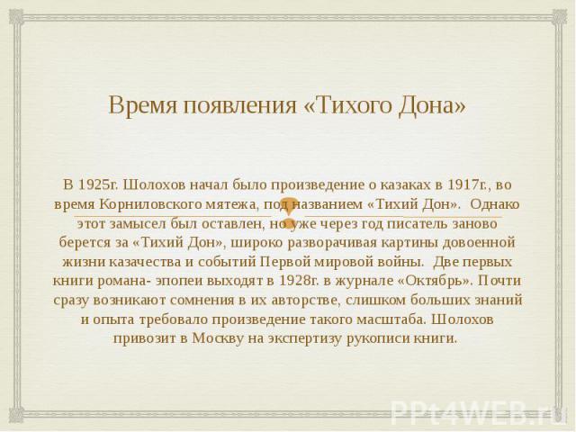 Время появления «Тихого Дона» В 1925г. Шолохов начал было произведение о казаках в 1917г., во время Корниловского мятежа, под названием «Тихий Дон». Однако этот замысел был оставлен, но уже через год писатель заново берется за «Тихий Дон», широко ра…