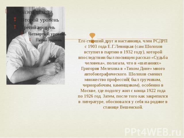 Его старший друг и наставница, член РСДРП с 1903 года Е.Г.Левицкая (сам Шолохов вступил в партию в 1932 году), которой впоследствии был посвящен рассказ «Судьба человека», полагала, что в «шатаниях» Григория Мелехова в «Тихом Доне» много автобиограф…