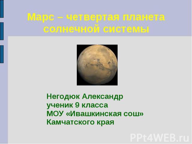Марс – четвертая планета солнечной системы Негодюк Александр ученик 9 класса МОУ «Ивашкинская сош» Камчатского края