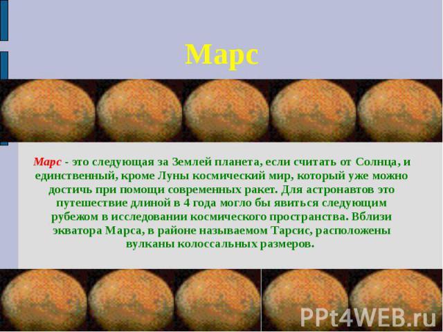 Марс Марс - это следующая за Землей планета, если считать от Солнца, и единственный, кроме Луны космический мир, который уже можно достичь при помощи современных ракет. Для астронавтов это путешествие длиной в 4 года могло бы явиться следующим рубеж…