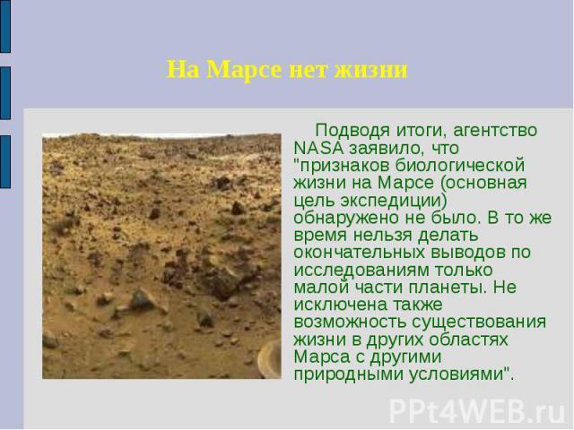 """На Марсе нет жизни Подводя итоги, агентство NASA заявило, что """"признаков биологической жизни на Марсе (основная цель экспедиции) обнаружено не было. В то же время нельзя делать окончательных выводов по исследованиям только малой части планеты. …"""