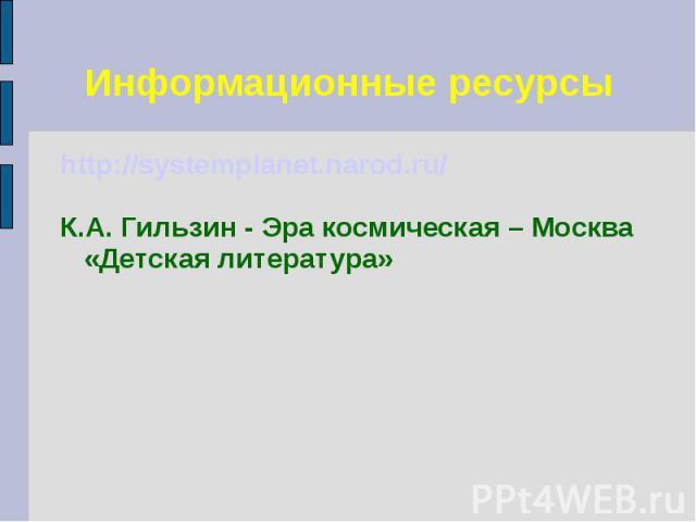 Информационные ресурсы http://systemplanet.narod.ru/ К.А. Гильзин - Эра космическая – Москва «Детская литература»