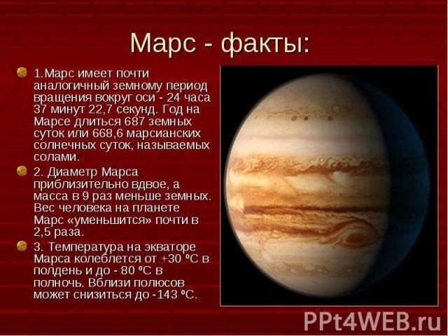 1.Марс имеет почти аналогичный земному период вращения вокруг оси - 24 часа 37 минут 22,7 секунд. Год на Марсе длиться 687 земных суток или 668,6 марсианских солнечных суток, называемых солами. 1.Марс имеет почти аналогичный земному период вращения …