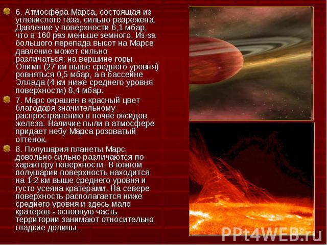 6. Атмосфера Марса, состоящая из углекислого газа, сильно разрежена. Давление у поверхности 6,1 мбар, что в 160 раз меньше земного. Из-за большого перепада высот на Марсе давление может сильно различаться: на вершине горы Олимп (27 км выше среднего …