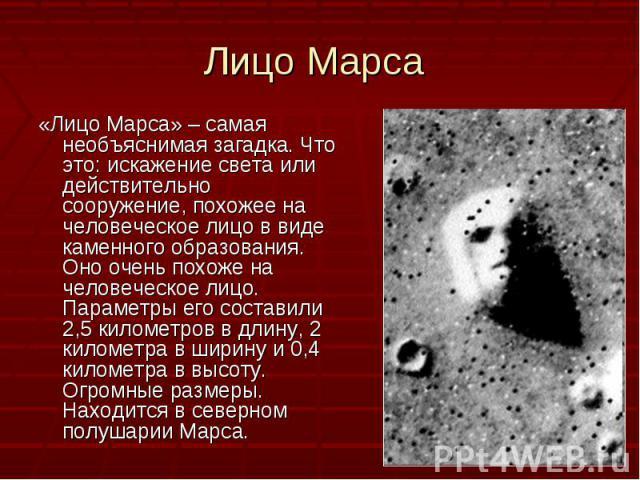 «Лицо Марса» – самая необъяснимая загадка. Что это: искажение света или действительно сооружение, похожее на человеческое лицо в виде каменного образования. Оно очень похоже на человеческое лицо. Параметры его составили 2,5 километров в длину, 2 кил…