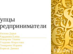 Купцы предприниматели Нилова Дарья Кардакова Елена Макарова Ульяна Гладкова Миро