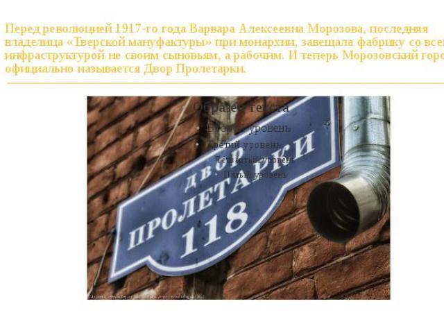 Перед революцией 1917-го года Варвара Алексеевна Морозова, последняя владелица «Тверской мануфактуры» при монархии, завещала фабрику со всей инфраструктурой не своим сыновьям, а рабочим. И теперь Морозовский городок официально называется Двор Пролетарки.
