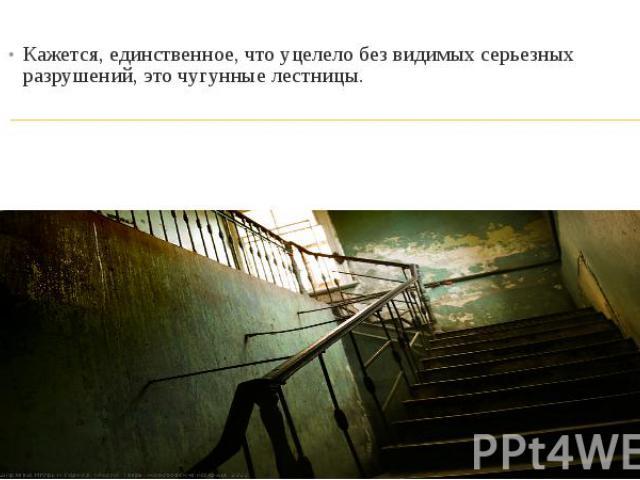Кажется, единственное, что уцелело без видимых серьезных разрушений, это чугунные лестницы.