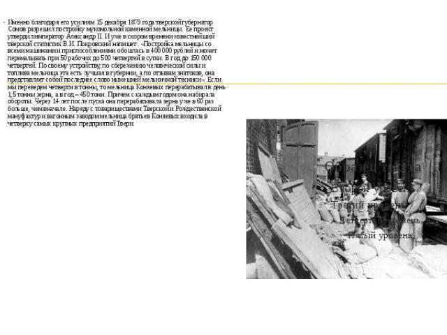 Именно благодаря его усилиям 15 декабря 1879 года тверской губернатор Сомов разрешил постройку мукомольной каменной мельницы. Ее проект утвердил император Александр II. И уже в скором времени известнейший тверской статистик В.И. Покровский напишет: …