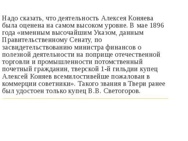 Надо сказать, что деятельность Алексея Коняева была оценена на самом высоком уровне. В мае 1896 года «именным высочайшим Указом, данным Правительственному Сенату, по засвидетельствованию министра финансов о полезной деятельности на поприще отечестве…