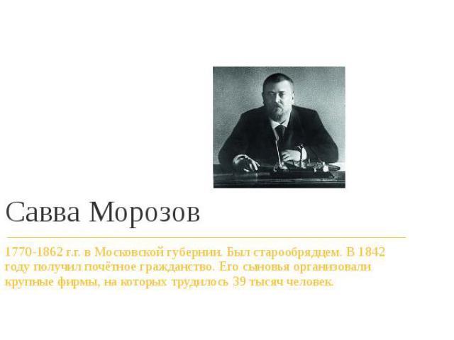 Савва Морозов 1770-1862 г.г. в Московской губернии. Был старообрядцем. В 1842 году получил почётное гражданство. Его сыновья организовали крупные фирмы, на которых трудилось 39 тысяч человек.